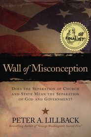 Wall of Misconception: Does the Separation of Church and State Mean the Separation of God and Government?  -     By: Peter A. Lillback