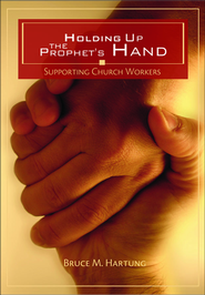 Holding Up the Prophet's Hands: Supporting Church Workers  -              By: Bruce Hartung