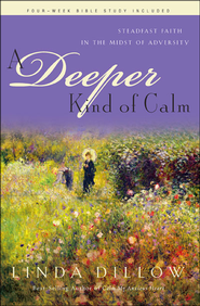 A Deeper Kind of Calm: Steadfast Faith in the Midst of Adversity  -              By: Linda Dillow