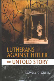 Lutherans Against Hitler: The Untold Story   -     By: Lowell C. Green