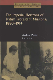 The Imperial Horizons of British Protestant Missions, 1880-1914: The Interplay of Representation and Experience  -     By: Andrew N. Porter