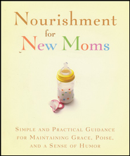 Nourishment for New Moms: Simple and Practical Guidance for Maintaining Grace, Poise, and a Sense of Humor  -     By: Rebecca Currington
