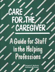 Care for the Caregiver: A Guide for Staff in the  Helping Professions  -     By: Terrance McGuire