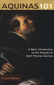 Aquinas 101: A Basic Introduction to the Thought of Saint Thomas Aquinas  -     By: Francis Selman