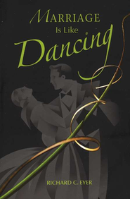 Marriage is Like Dancing  -     By: Richard C. Eyer