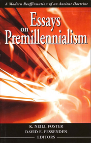 Essays On Premillennialism: A Modern Reaffirmation of an  Ancient Doctrine  -              Edited By: K. Neill Foster, David E. Fessenden