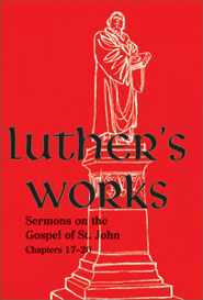 Luther's Works [LW] Volume 24: Sermons on the Gospel of St. John  17-20   -              Edited By: Christopher Boyd Brown                   By: Martin Luther