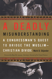 A Deadly Misunderstanding: A Congressman's Quest to Bridge The Muslim-Christian Divide  -     By: Mark D. Siljander