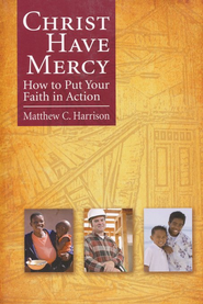 Christ Have Mercy: How to Put Your Faith in Action  -     By: Matthew C. Harrison