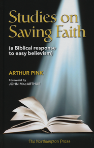 Studies on Saving Faith: A Biblical Response to Easy Believism  -              Edited By: Don Kistler                   By: Arthur Pink
