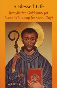 A Blessed Life: Benedictine Guidelines for Those Who Long for Good Days  -     By: Wil Derkse