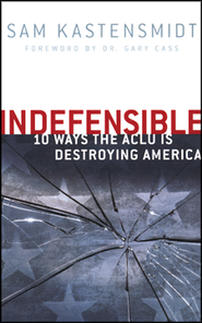 Indefensible: 10 Ways the ACLU Is Destroying America   -     By: Sam Kastensmidt