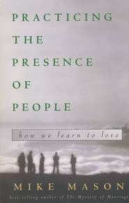 Practicing the Presence of People: How We Learn to Love   -     By: Mike Mason