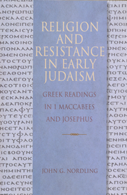 Religion and Resistance in Early Judaism: Greek   Readings in 1 Maccabees and Josephus  -     By: John G. Nordline
