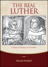 The Real Luther: A Friar at Erfurt and Wittenberg  -     By: Dr. Branz Posset