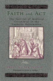 Faith and Act: The Survival of Medieval Ceremonies in the Lutheran Reformation  -              By: Ernst Walter Zeeden