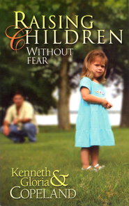 Raising Children Without Fear  -              By: Kenneth Copeland, Gloria Copeland