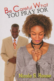 Be Careful What You Pray For  -     By: Nicole S. Rouse