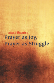Prayer as Joy, Prayer as Struggle  -     By: Mark Braaten