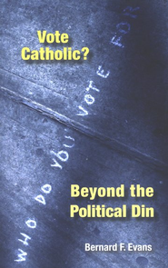Vote Catholic? Beyond the Political Din  -     By: Bernard F. Evans