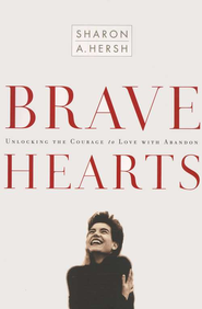 Brave Hearts: Unlocking the Courage to Love with  Abandon  -     By: Sharon A. Hersh