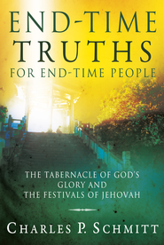 End-Time Truths for End-Time People: The Tabernacle of God's Glory and the Festivals of Jehovah - eBook  -     By: Charles P. Schmitt