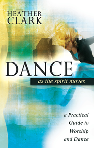 Dance as the Spirit Moves: A Practical Guide to Worship and Dance - eBook  -     By: Heather Clark