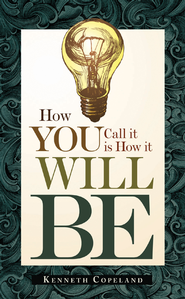 How You Call It Is How It Will Be  -              By: Kenneth Copeland