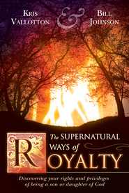 Supernatural Ways of Royalty: Discovering Your Rights and Privileges of Being a Son or Daughter of God - eBook  -     By: Bill Johnson, Kris Vallotton