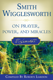 Smith Wigglesworth On Prayer, Power, and Miracles - eBook  -     By: Smith Wigglesworth, Roberts Liardon