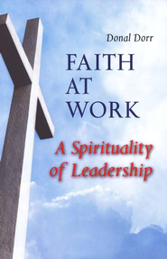 Faith at Work: A Spirituality of Leadership  -     By: Donal Dorr