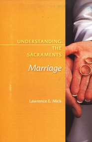 Understanding the Sacraments: Marriage  -              By: Lawrence E. Mick
