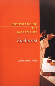 Understanding the Sacraments: Eucharist  -     By: Lawrence E. Mick