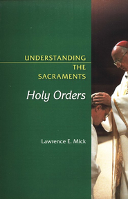 Understanding the Sacraments: Holy Orders  -              By: Lawrence E. Mick
