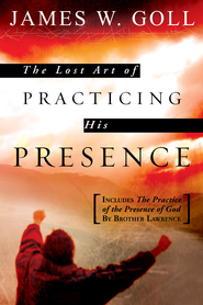 The Lost Art of Practicing His Presence: Includes The Practice of the Presence of God by Brother Lawrence - eBook  -     By: James W. Goll
