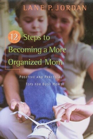 12 Steps to Becoming a More Organized Mom: Positive and Practical Tips for Busy Moms  -     By: Lane P. Jordan