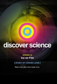 Discover Science: Ice on Fire Study of Convex Lens  -