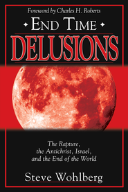 End Time Delusions: The Rapture, the Antichrist, Israel, and the End of the World - eBook  -     By: Steve Wohlberg
