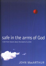 Safe in the Arms of God: Words from Heaven About the Death of a Child  -              By: John MacArthur