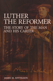 Luther the Reformer: The Story of the Man and His Career  -     By: James M. Kittelson