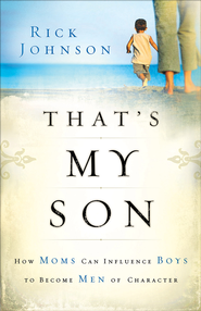 That's My Son: How Moms Can Influence Boys to Become Men of Character - eBook  -     By: Rick Johnson