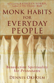 Monk Habits for Everyday People: Benedictine Spirituality for Protestants - eBook  -     By: Dennis L. Okholm