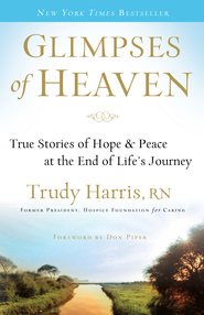 Glimpses of Heaven: True Stories of Hope and Peace at the End of Life's Journey - eBook  -     By: Trudy Harris R.N.