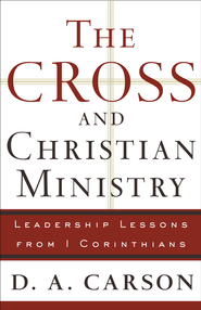 Cross and Christian Ministry, The: An Exposition of Passages from 1 Corinthians - eBook  -     By: D.A. Carson