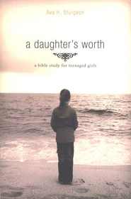 A Daughter's Worth: A Bible Study for Teenaged Girls   -              By: Ava Sturgeon