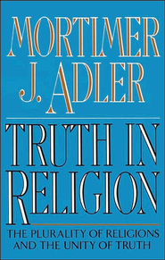 Truth in Religion: The Plurality of Religions and the Unity of Truth, an Essay in the Philosophy of Religion  -     By: Mortimer Jerome Adler