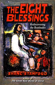 The Eight Blessings: Rediscovering the Beatitudes  -              By: Shane Stanford
