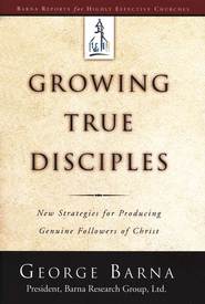 Growing True Disciples: New Strategies for Producing Genuine Followers of Christ   -              By: George Barna