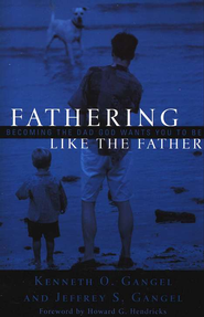 Fathering Like the Father: Becoming the Dad God Wants You to Be  -     By: Kenneth O. Gangel, Jeffrey S. Gangel