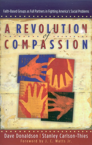A Revolution of Compassion: Faith-Based Groups As Full Partners in Fighting America's Social Problems  -              By: Dave Donaldson, Carlson-Thies Stanley